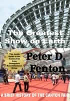 The Greatest Show on Earth: A Brief History of the Canton Fair ebook by Peter D. Fenton