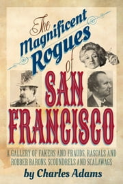 The Magnificent Rogues of San Francisco - A Gallery of Fakers and Frauds, Rascals and Robber Barons, Scoundrels and Scalawags ebook by Charles F. Adams