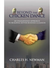 BEYOND THE CHICKEN DANCE - AN ENLIGHTENED APPROACH TO BUILDING BETTER BUSINESS ALLIANCES ebook by CHARLES H. NEWMAN