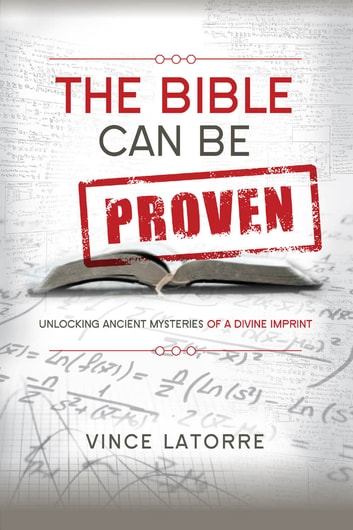 The Bible Can Be Proven: Unlocking Ancient Mysteries of a Divine Imprint - Unlocking Ancient Mysteries of a Divine Imprint ebook by Vince Latorre