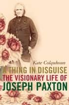 A Thing in Disguise: The Visionary Life of Joseph Paxton (Text Only) ebook by Kate Colquhoun