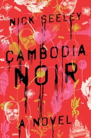 Cambodia Noir - A Novel ebook by Nick Seeley