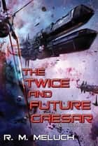 The Twice and Future Caesar ebook by R. M. Meluch