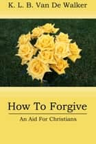 How to Forgive: An Aid to Christians ebook by Karen Brant Van De Walker