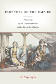 Partners of the Empire - The Crisis of the Ottoman Order in the Age of Revolutions ebook by Ali Yaycioglu