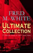 FRED M. WHITE Ultimate Collection: 77 Detective Novels & 240+ Short Stories (Illustrated) - By Order of the League, The Master Criminal, The Island of Shadows, A Golden Argosy, The Doom of London, The Gipsy Tales, The Real Drama, The Romance of the Secret Service Fund and many more ebook by Fred M. White, Andre Takacs, Warwick Goble,...