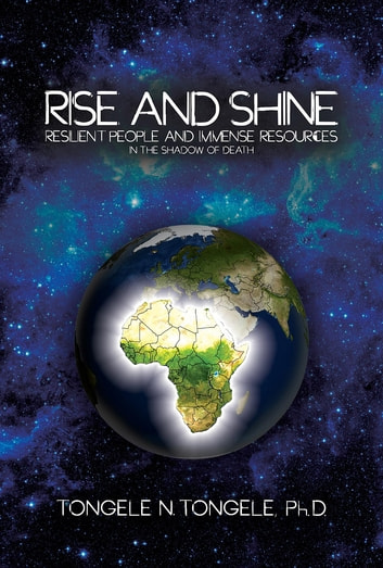 Rise and Shine - Resilient People and Immense Resources in the Shadow of Death ebook by PhD Tongele N. Tongele
