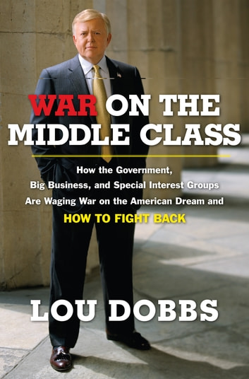 War on the Middle Class - How the Government, Big Business, and Special Interest Groups Are Waging War ont he American Dream and How to Fight Back ebook by Lou Dobbs