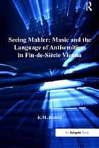 Seeing Mahler: Music and the Language of Antisemitism in Fin-de-Siècle Vienna ebook by K.M. Knittel