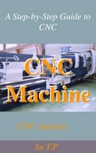 CNC Machine Tutorial - * A Step-by-Step Guide to CNC ebook by Su TP