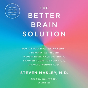 The Better Brain Solution - How to Start Now--at Any Age--to Reverse and Prevent Insulin Resistance of the Brain, Sharpen Cognitive Function, and Avoid Memory Loss audiobook by Steven Masley, M.D.