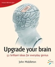 Upgrade Your Brain: 52 Brilliant Ideas for Everyday Genius ebook by Middleton, John