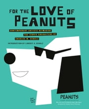 For the Love of Peanuts - Contemporary Artists Reimagine the Iconic Characters of Charles M. Schulz ebook by Elizabeth Anne Hartman, Peanuts Global Artist Collective
