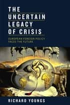 The Uncertain Legacy of Crisis - European Foreign Policy Faces the Future ebook by Richard Youngs