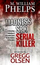 Madness. Sex. Serial Killer. ebook by Gregg Olsen, M. William Phelps