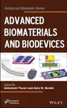 Advanced Biomaterials and Biodevices ebook by Ashutosh Tiwari,Anis N. Nordin