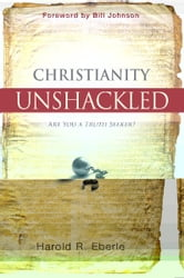 Christianity Unshackled - Are You A Truth Seeker ebook by Harold Eberle