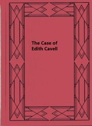 The Case of Edith Cavell - A Study of the Rights of Non-Combatants ebook by James M. Beck