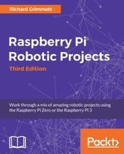 Raspberry Pi Robotic Projects - Third Edition ebook by Richard Grimmett