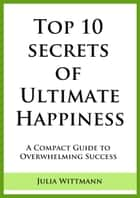 Top 10 Secrets of Ultimate Happiness: A Compact Guide to Overwhelming Success ebooks by Julia Wittmann