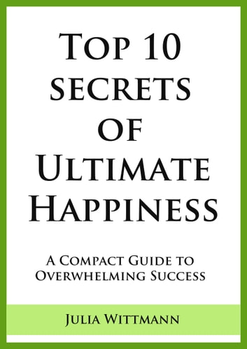Top 10 Secrets of Ultimate Happiness: A Compact Guide to Overwhelming Success 電子書 by Julia Wittmann