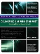 Delivering Carrier Ethernet: Extending Ethernet Beyond the LAN ebook by Abdul Kasim, Prasanna Adhikari, Nan Chen,...