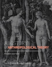 A History of Anthropological Theory, Fourth Edition ebook by Paul A. Erickson,Liam D.  Murphy