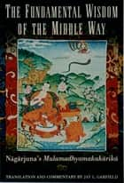 The Fundamental Wisdom of the Middle Way - Nagarjuna's Mulamadhyamakakarika ebook by Nagarjuna, Jay L. Garfield