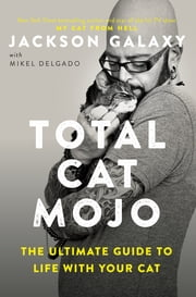 Total Cat Mojo - The Ultimate Guide to Life with Your Cat ebook by Jackson Galaxy