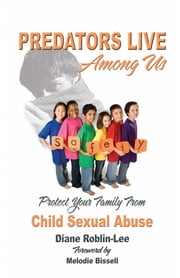Predators Live Among us - Protect Your Family from Child Sex Abuse ebook by Diane Roblin Lee,Melodie Bissell