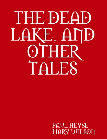 THE DEAD LAKE, AND OTHER TALES ebook by PAUL HEYSE,MARY WILSON