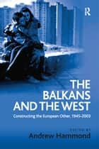 The Balkans and the West - Constructing the European Other, 1945–2003 ebook by Andrew Hammond