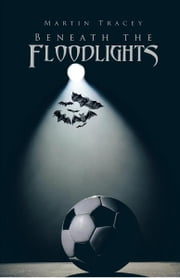 BENEATH THE FLOODLIGHTS ebook by MARTIN TRACEY
