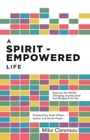 A Spirit-Empowered Life - Discover the World-Changing Journey God Has Designed for You ebook by Michael H. Clarensau, Scott Wilson