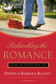 Rekindling the Romance - Loving the Love of Your Life ebook by Dennis Rainey,Barbara Rainey,Bob DeMoss