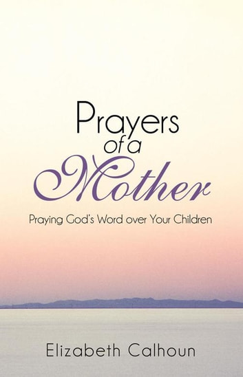 Prayers of a Mother - Praying God'S Word over Your Children ebook by Elizabeth Calhoun