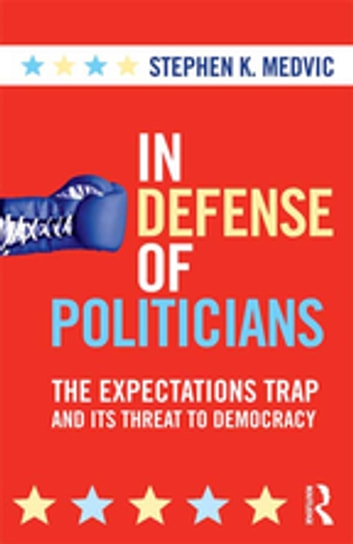 In Defense of Politicians - The Expectations Trap and Its Threat to Democracy ebook by Stephen K. Medvic