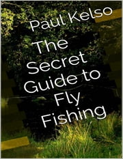 The Secret Guide to Fly Fishing ebook by Paul Kelso