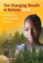 The Changing Wealth of Nations 2018 - Building a Sustainable Future ebook by Glenn-Marie Lange, Quentin Wodon, Kevin Carey