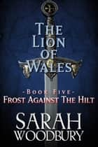 Frost Against the Hilt (The Lion of Wales Series) ebook by Sarah Woodbury