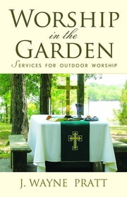 Worship in the Garden - Services for Outdoor Worship ebook by J. Wayne Pratt