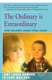 The Ordinary is Extraordinary - How Children Under Three Learn ebook by Amy Laura Dombro,Leah Wallach