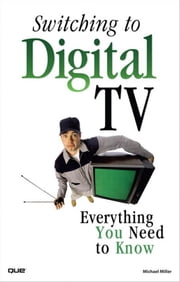 Switching to Digital TV: Everything You Need to Know ebook by Miller, Michael