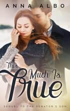 This Much Is True - The Senator's Son, #2 ebook by Anna Albo