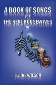 A Book of Songs for the Real Housewives of Atlanta, New York, DC and Beverly Hills ebook by Elaine Wilson