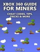 Xbox 360 Cheats for Miners - Cheat Codes, Tips, Tricks & More: (An Unofficial Minecraft Book) ebook by Crafty Publishing