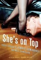 She's on Top - Erotic Stories of Female Dominance and Male Submission ebook by Rachel Kramer Bussel