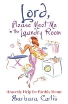 Lord, Please Meet Me in the Laundry Room - Heavenly Help for Earthly Moms ebook by Curtis, Barbara