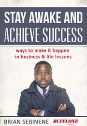 Stay Awake and Achieve Success. - Ways to make it happen in Business and Life Lessons ebook by Brian Sebinene