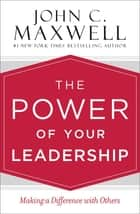 The Power of Your Leadership - Making a Difference with Others ebook by John C. Maxwell